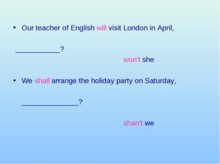 Our teacher of English will visit London in April, 	 ___________? 						won'