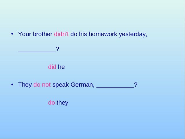 Your brother didn't do his homework yesterday, ___________?  did...