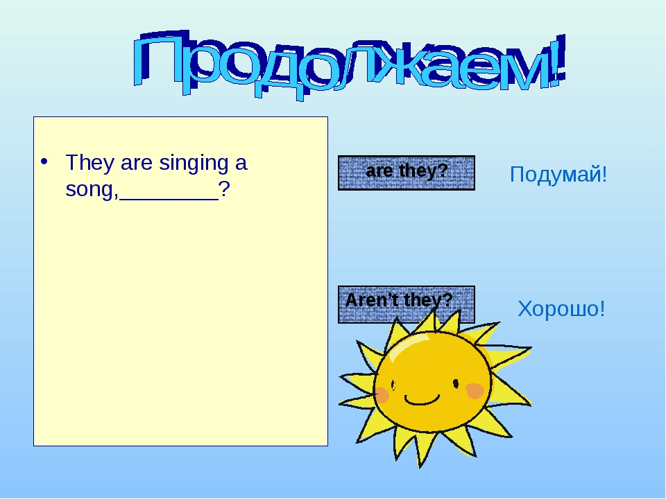 They are singing a song,________? Подумай! Хорошо! are they? Aren't they?