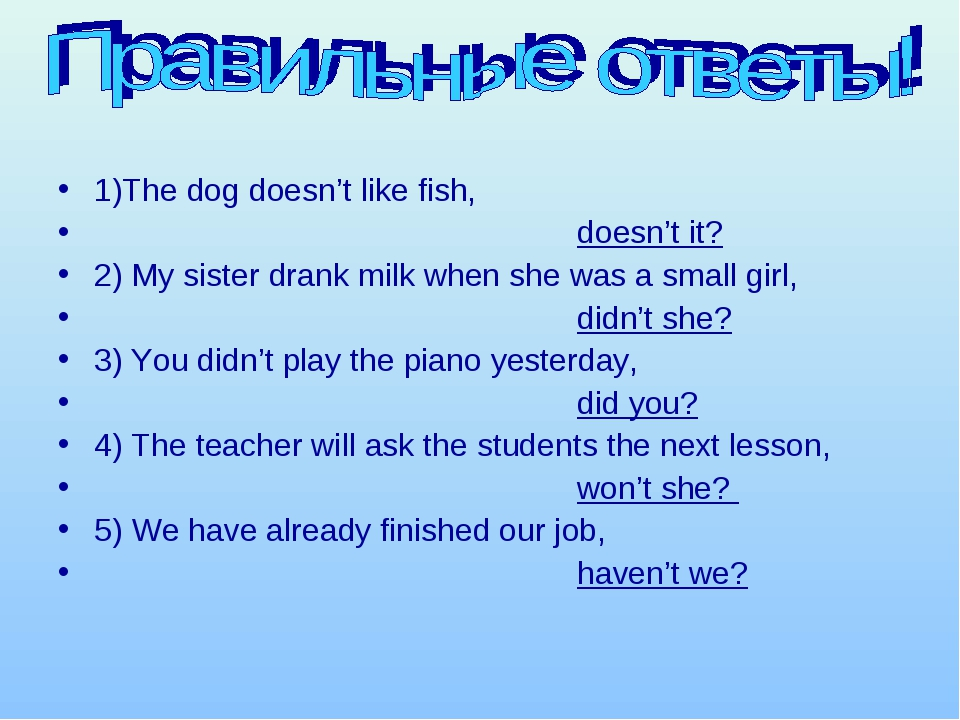 1)The dog doesn't like fish, doesn't it? 2) My sister drank milk when she was...