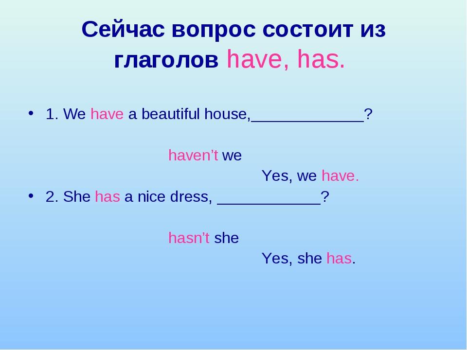 Сейчас вопрос состоит из глаголов have, has. 1. We have a beautiful house,___...