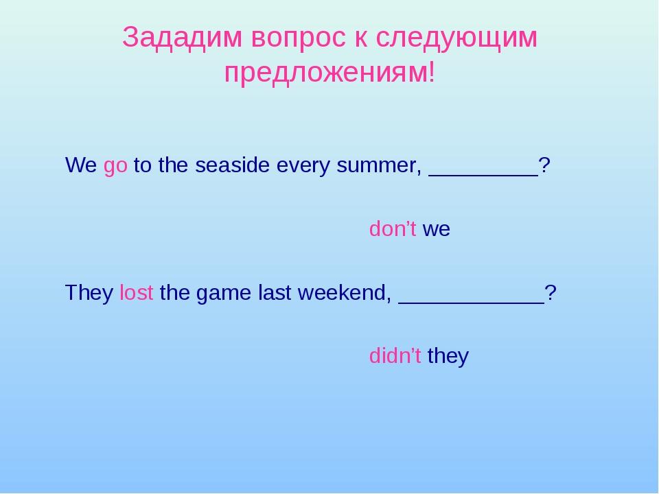 Зададим вопрос к следующим предложениям! We go to the seaside every summer,...