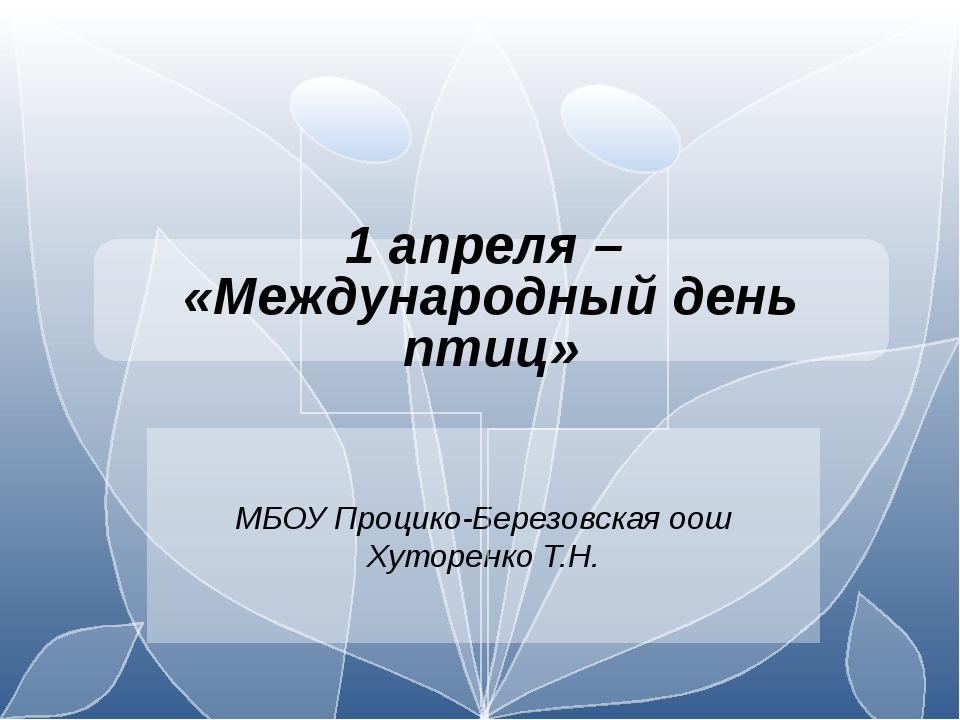 МБОУ Процико-Березовская оош Хуторенко Т.Н. 1 апреля – «Международный день п...