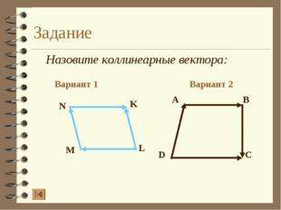 Задание Назовите коллинеарные вектора: Вариант 1 Вариант 2 A B D C N K L M
