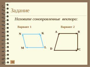 Задание Назовите соноправленные вектора: Вариант 1 Вариант 2 A B D C N K L M
