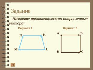 Задание Назовите противоположно направленные вектора: Вариант 1 Вариант 2 A B