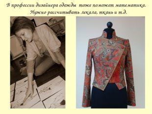 В профессии дизайнера одежды тоже поможет математика. Нужно рассчитывать лека