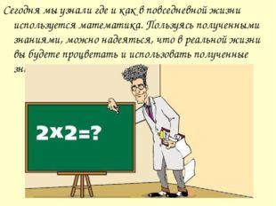 Сегодня мы узнали где и как в повседневной жизни используется математика. Пол