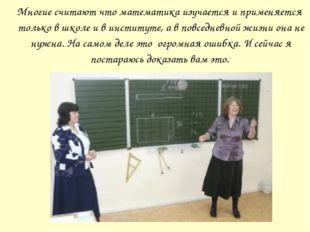 Многие считают что математика изучается и применяется только в школе и в инс