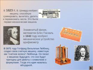 В 1623 г. В. Шикард изобрел машину, способную суммировать, вычитать, делить и