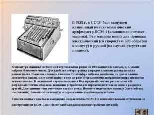В 1935 г. в СССР был выпущен клавишный полуавтоматический арифмометр КСМ-1 (к