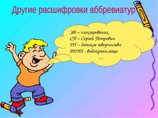 ЭВ – электровеник СП – Сергей Петрович ДТ – детское творчество ВДНХ - водохра