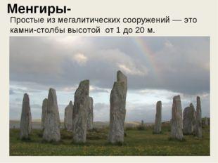 Менгиры- Простые из мегалитических сооружений –– это камни-столбы высотой от