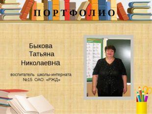 Быкова Татьяна Николаевна воспитатель школы-интерната №15 ОАО «РЖД» П О Р Т