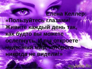 Елена Келлер: «Пользуйтесь глазами! Живите каждый день так, как будто вы мож