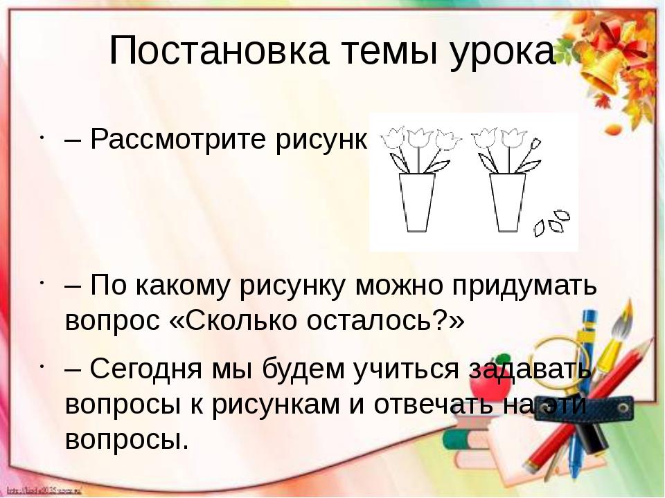 Постановка темы урока – Рассмотрите рисунки. – По какому рисунку можно придум...