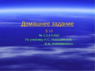 Домашнее задание § 10 № 1,3,4,5,6(в) По учебнику Н.С. Новошинской, И.И. Новош