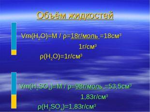 Объём жидкостей Vm(H2O)=M / ρ=18г/моль =18см3 1г/см3 ρ(H2O)=1г/см3 Vm(H2SO4)=