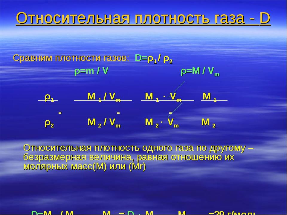 Относительная плотность газа - D Сравним плотности газов: D=ρ1 / ρ2 ρ=m / V ρ...