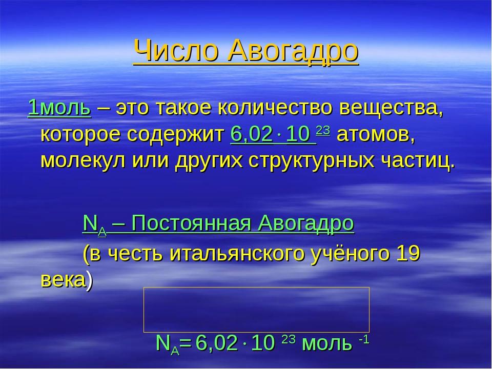 Число Авогадро 1моль – это такое количество вещества, которое содержит 6,021...