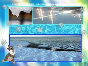 Снег и лёд тают под действием тепла и превращаются в воду