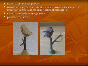 склеить детали «воробья»; изготовить «дерево» из ветки и листочков, вырезанны