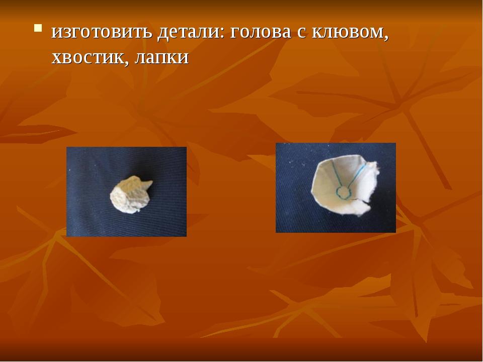 изготовить детали: голова с клювом, хвостик, лапки