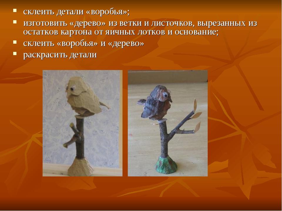 склеить детали «воробья»; изготовить «дерево» из ветки и листочков, вырезанны...
