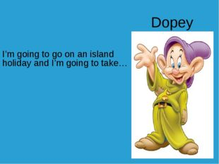 I'm going to go on an island holiday and I'm going to take… Dopey
