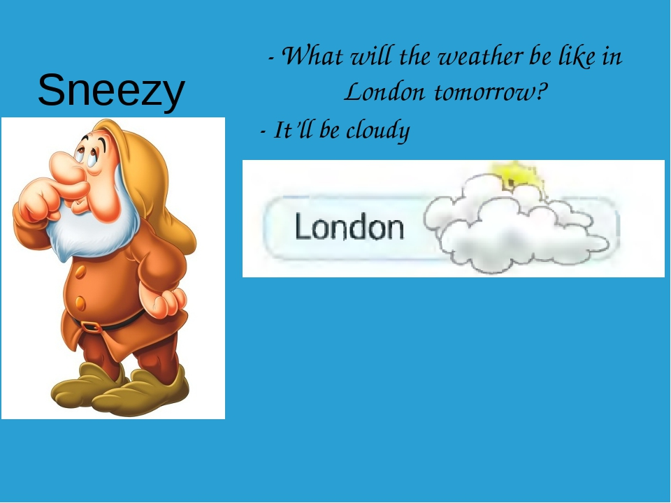 - What will the weather be like in London tomorrow? - It'll be cloudy Sneezy