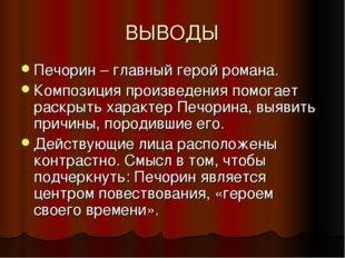ВЫВОДЫ Печорин – главный герой романа. Композиция произведения помогает раскр