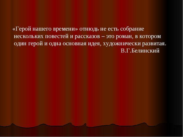 «Герой нашего времени» отнюдь не есть собрание нескольких повестей и рассказо...