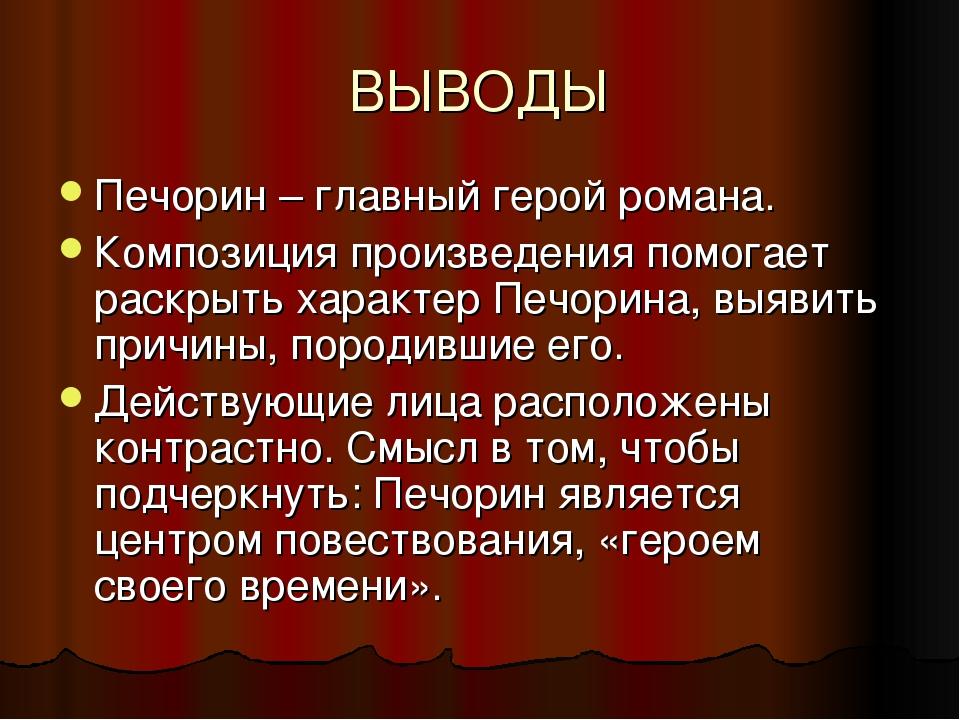 ВЫВОДЫ Печорин – главный герой романа. Композиция произведения помогает раскр...