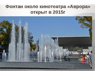 Фонтан около кинотеатра «Аврора» открыт в 2015г