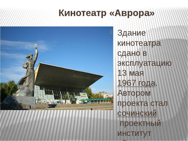 Кинотеатр «Аврора» Здание кинотеатра сдано в эксплуатацию 13 мая1967 года. А...
