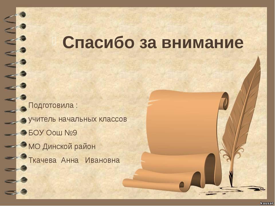 Спасибо за внимание Подготовила : учитель начальных классов БОУ Оош №9 МО Дин...