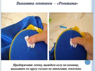 Вышивка лентами - «Ромашка» Придерживая ленту, выводим иглу на изнанку, вышив