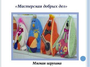 «Мастерская добрых дел» Мягкая игрушка