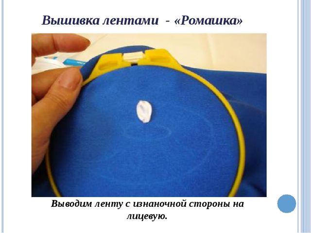 Вышивка лентами - «Ромашка» Выводим ленту с изнаночной стороны на лицевую.