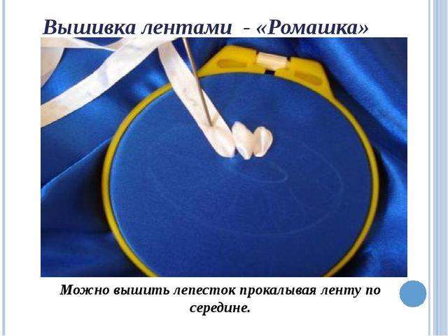 Вышивка лентами - «Ромашка» Можно вышить лепесток прокалывая ленту по середине.