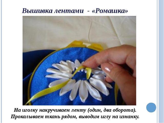 Вышивка лентами - «Ромашка» На иголку накручиваем ленту (один, два оборота)....