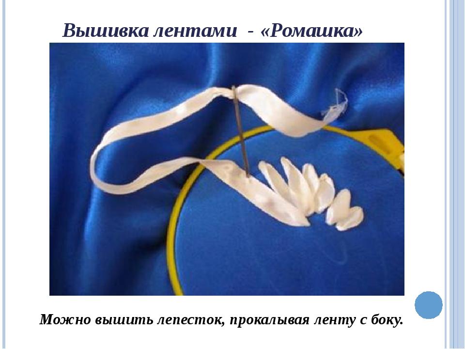 Вышивка лентами - «Ромашка» Можно вышить лепесток, прокалывая ленту с боку.