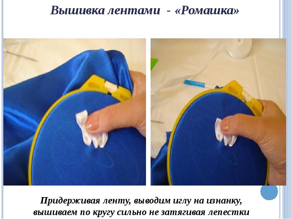 Вышивка лентами - «Ромашка» Придерживая ленту, выводим иглу на изнанку, вышив...