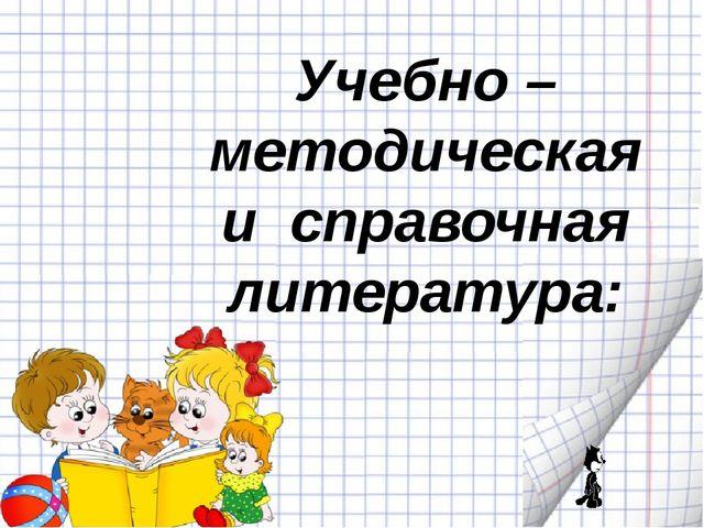 Учебно – методическая и справочная литература: