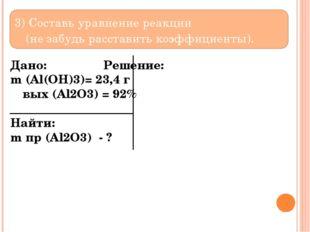 3) Составь уравнение реакции (не забудь расставить коэффициенты). Дано: