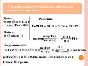 5) Вычисли массу исходного вещества по уравнению реакции. Дано: m пр (Fe) =