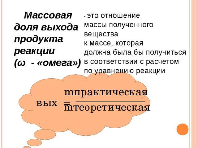 Массовая доля выхода продукта реакции (ω - «омега») - это отношение массы п...