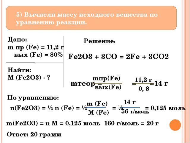5) Вычисли массу исходного вещества по уравнению реакции. Дано: m пр (Fe) =...