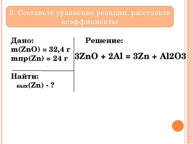 Дано:  m(ZnO) = 32,4 г mпр(Zn) = 24 г Найти: ωвых(Zn) - ? Решение: 3. Сост...