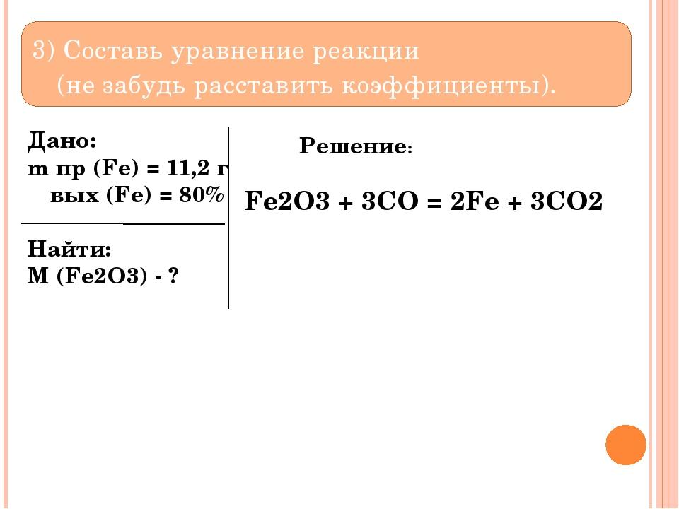 3) Составь уравнение реакции (не забудь расставить коэффициенты). Дано: m пр...